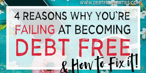 4 Reasons Why You're Failing at Becoming Debt Free – And how to fix it!
