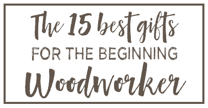 The 15 best gifts for the beginner woodworker