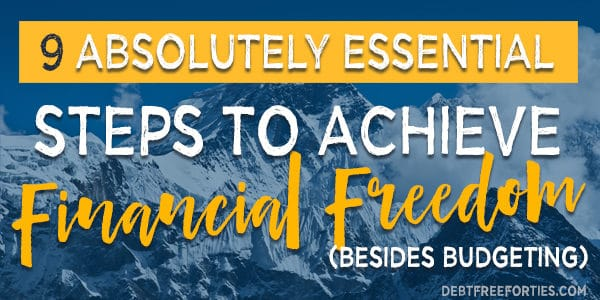 9 absolutely essential steps to achieve financial freedom (besides budgeting)